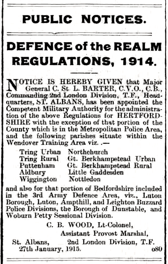 DEFENCE of the REALM REGULATIONS,  Major General C. St L. BARTER,  2nd London Division, T.F., Headquarters, SI. ALBANS, Wendover Training Area viz. . Tring Urban Northchurch Tring Rural Gt. Berkhampstead Urban Puttenham Gt. Berkhamsted Rural Aldbury Little Gaddesden Wigginton Nettledon Bedfordshire included in the 3rd Army Defence Area, viz., Luton Borough, Luton, Ampthill, and Leighton Buzzard Police Divisions, the Borough of Dunstable, and Woburn Petty Sessional Division. C. B. WOOD, Lt-Colonel, Assistant Provost Marshal, St. Albans, 2nd London Division,